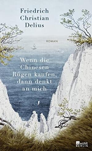 Friedrich Christian Delius. Wenn die Chinesen Rügen kaufen, dann denkt an mich. Rowohlt Berlin, 2019.