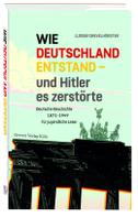 Wie Deutschland entstand - und Hitler es zerstörte