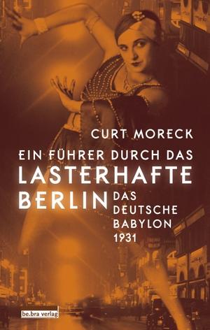 Curt Moreck. Ein Führer durch das lasterhafte Berlin - Das deutsche Babylon 1931. bebra verlag, 2018.