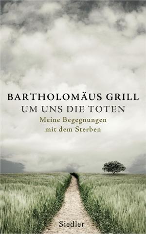 Bartholomäus Grill. Um uns die Toten - Meine Begegnungen mit dem Sterben. Siedler, 2014.