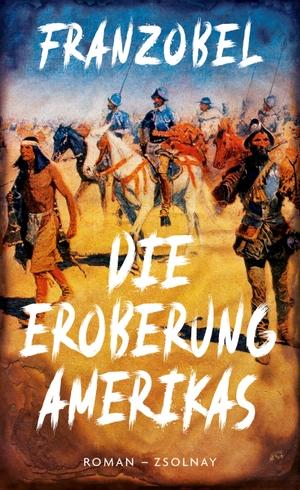 Franzobel. Die Eroberung Amerikas - Roman. Zsolnay