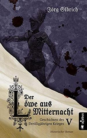 Olbrich, Jörg. Der Löwe aus Mitternacht. Geschichten des Dreißigjährigen Krieges. Band 5 - Historischer Roman. Acabus Verlag, 2021.