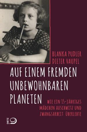 Dieter Vaupel / Blanka Pudler. Auf einem fremden unbewohnbaren Planeten - Wie ein 15-jähriges Mädchen Auschwitz und Zwangsarbeit überlebte. Dietz, J H, 2018.