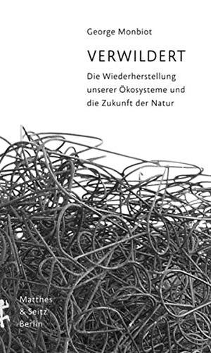 George Monbiot / Dirk Höfer. Verwildert - Die Wiederherstellung unserer Ökosysteme und die Zukunft der Natur. Matthes & Seitz Berlin, 2020.