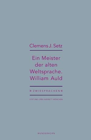 Clemens J. Setz / Holger Pils / Ursula Haeusgen. Ein Meister der alten Weltsprache. William Auld - Clemens J. Setz über William Auld. Das Wunderhorn, 2018.