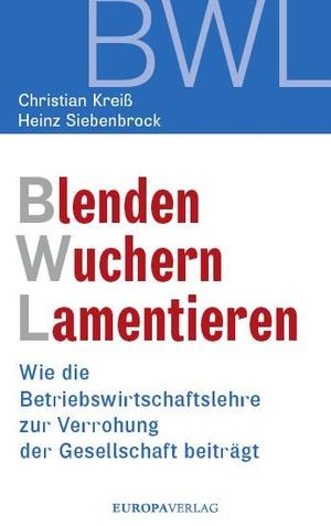 Christian Kreiß / Heinz Siebenbrock. Blenden Wuchern Lamentieren - Wie die Betriebswirtschaftslehre zur Verrohung der Gesellschaft beiträgt. Europa Verlag, 2019.