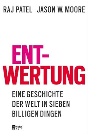 Raj Patel / Jason W. Moore / Albrecht Schreiber. Entwertung - Eine Geschichte der Welt in sieben billigen Dingen. Rowohlt Berlin, 2018.