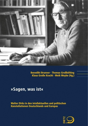 """Benedikt Brunner / Thomas Großbölting / Klaus Große Kracht / Meik Woyke. """"Sagen, was ist"""" - Walter Dirks in den intellektuellen und politischen Konstellationen Deutschlands und Europas. Dietz, J H, 2019."""