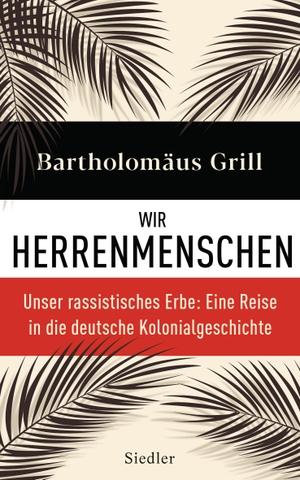 Bartholomäus Grill. Wir Herrenmenschen - Unser rassistisches Erbe: Eine Reise in die deutsche Kolonialgeschichte - Mit zahlreichen Abbildungen. Siedler, 2019.