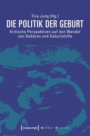 Tina Jung. Die Politik der Geburt - Kritische Perspektiven auf den Wandel von Gebären und Geburtshilfe. transcript, 2019.