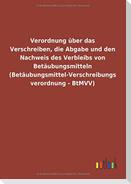 Verordnung über das Verschreiben, die Abgabe und den Nachweis des Verbleibs von Betäubungsmitteln (Betäubungsmittel-Verschreibungsverordnung - BtMVV)