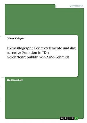 """Krüger, Oliver. Fiktiv-allographe Peritextelemente und ihre narrative Funktion in """"Die Gelehrtenrepublik"""" von Arno Schmidt. GRIN Verlag, 2020."""