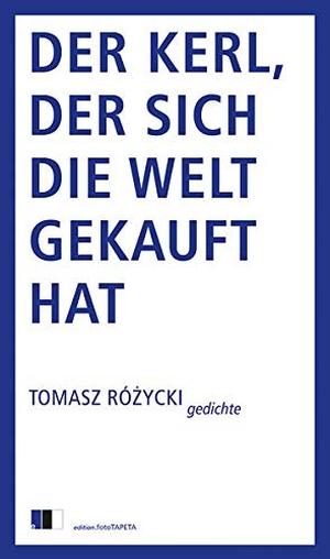Tomasz Różycki / Bernhard Hartmann. Der Kerl, der sich die Welt gekauft hat - Gedichte. Edition.fotoTAPETA Berlin, 2018.