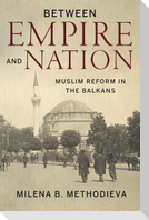 Between Empire and Nation: Muslim Reform in the Balkans