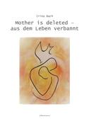 Mother is deleted - aus dem Leben verbannt