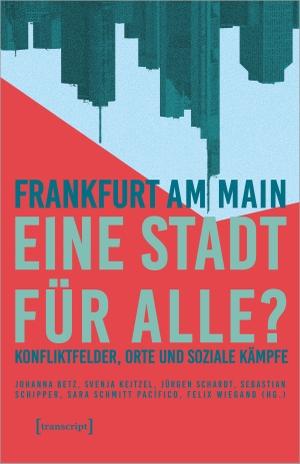 Betz, Johanna / Svenja Keitzel et al (Hrsg.). Frankfurt am Main - eine Stadt für alle? - Konfliktfelder, Orte und soziale Kämpfe. Transcript Verlag, 2021.