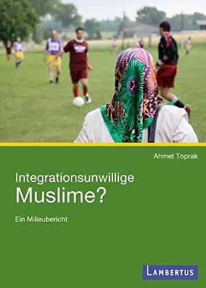 Ahmet Toprak. Integrationsunwillige Muslime? - Ein Milieubericht. Lambertus, 2010.