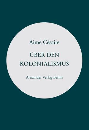 Césaire, Aimé. Über den Kolonialismus. Alexander Verlag Berlin, 2021.