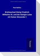Briefwechsel König Friedrich Wilhelms III. und der Königin Luise mit Kaiser Alexander I