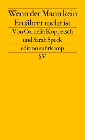 Cornelia Koppetsch / Sarah Speck. Wenn der Mann kein Ernährer mehr ist - Geschlechterkonflikte in Krisenzeiten. Suhrkamp, 2015.