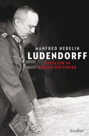 Manfred Nebelin. Ludendorff - Diktator im Ersten Weltkrieg. Siedler, 2011.