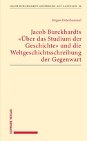 """Jacob Burckhardts """"Über das Studium der Geschichte"""" und die Weltgeschichtsschreibung der Gegenwart"""