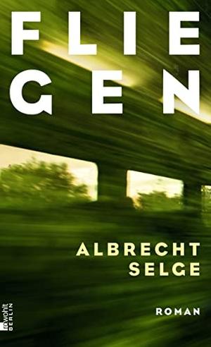 Albrecht Selge. Fliegen. Rowohlt Berlin, 2019.