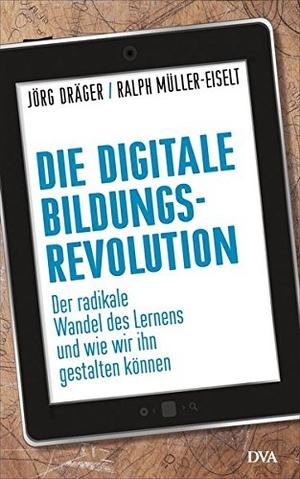 Jörg Dräger / Ralph Müller-Eiselt. Die digitale Bildungsrevolution - Der radikale Wandel des Lernens und wie wir ihn gestalten können. DVA, 2015.