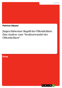 """Jürgen Habermas' Begriff der Öffentlichkeit. Eine Analyse zum """"Strukturwandel der Öffentlichkeit"""""""
