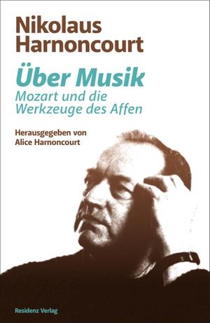 Nikolaus Harnoncourt / Alice Harnoncourt. Über Musik - Mozart und die Werkzeuge des Affen. Residenz, 2020.