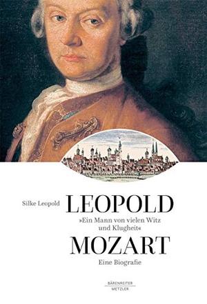 """Silke Leopold. """"Ein Mann von vielen Witz und Klugheit"""" - Leopold Mozart. Eine Biographie. J.B. Metzler, Part of Springer Nature - Springer-Verlag GmbH, 2019."""