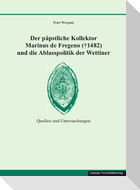 Der päpstliche Kollektor Marinus de Fregeno (+ 1482) und die Ablasspolitik der Wettiner