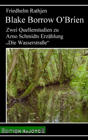 """Friedhelm Rathjen. Blake Borrow O'Brien - Zwei Quellenstudien zu Arno Schmidts Erzählung """"Die Wasserstraße"""". Edition Rejoyce, 2018."""