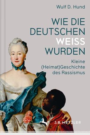 Wulf D. Hund. Wie die Deutschen weiß wurden - Kleine (Heimat)Geschichte des Rassismus. J.B. Metzler, Part of Springer Nature - Springer-Verlag GmbH, 2017.