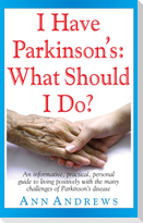 I Have Parkinson's: What Should I Do?: An Informative, Practical, Personal Guide to Living Positively with the Many Challenges of Parkinson's Disease
