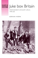 Juke Box Britain: Americanisation and Youth Culture, 1945-60