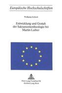 Entwicklung und Gestalt der Sakramententheologie bei Martin Luther