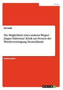 Die Möglichkeit eines anderen Weges? Jürgen Habermas' Kritik am Prozess der Wiedervereinigung Deutschlands
