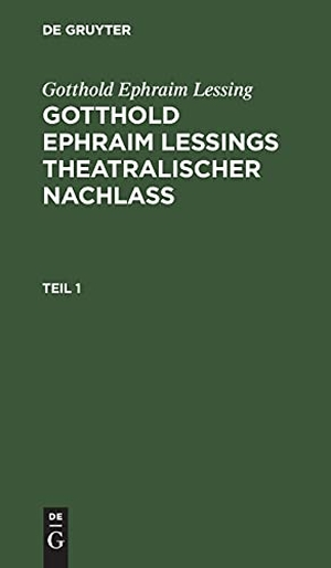 Lessing, Gotthold Ephraim. Gotthold Ephraim Lessing: Gotthold Ephraim Leßings Theatralischer Nachlaß. Teil 1. De Gruyter, 1784.