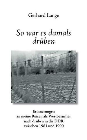 Gerhard Lange. So war es damals drüben - Erinnerungen an meine Reisen als Westbesucher nach drüben in die DDR zwischen 1981 und 1990. BoD – Books on Demand, 2018.