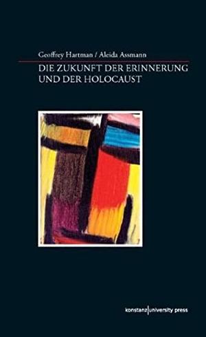 Geoffrey Hartman / Aleida Assmann. Die Zukunft der Erinnerung und der Holocaust. Konstanz University Press, 2018.