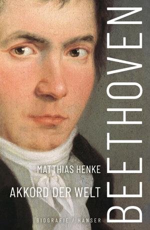 Matthias Henke. Beethoven - Akkord der Welt. Biografie. Hanser, Carl, 2020.