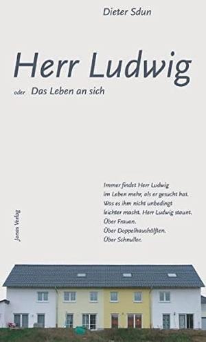 Dieter Sdun. Herr Ludwig - oder das Leben an sich.