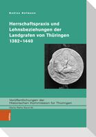 Herrschaftspraxis und Lehnsbeziehungen der Landgrafen von Thüringen 1382-1440