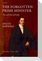 The Forgotten Prime Minister: The 14th Earl of Derby, Volume I: Ascent, 1799-1851