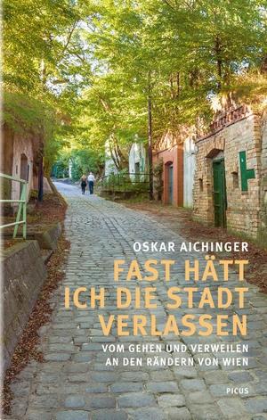 Oskar Aichinger. Fast hätt ich die Stadt verlassen - Vom Gehen und Verweilen an den Rändern von Wien. Picus Verlag, 2020.
