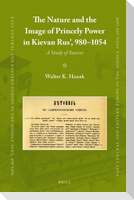The Nature and the Image of Princely Power in Kievan Rus', 980-1054: A Study of Sources