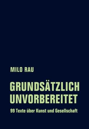 Rau, Milo. Grundsätzlich unvorbereitet - 99 Texte
