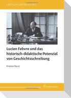 Lucien Febvre und das historisch-didaktische Potenzial von Geschichtsschreibung