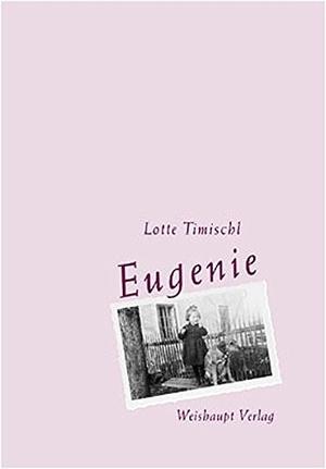 Lieselotte Timischl. Eugenie - Autobiographie eines ganz normalen Lebens. Weishaupt, H, 2001.